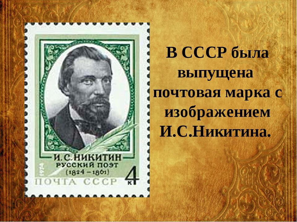 В СССР была выпущена почтовая марка с изображением И.С.Никитина.
