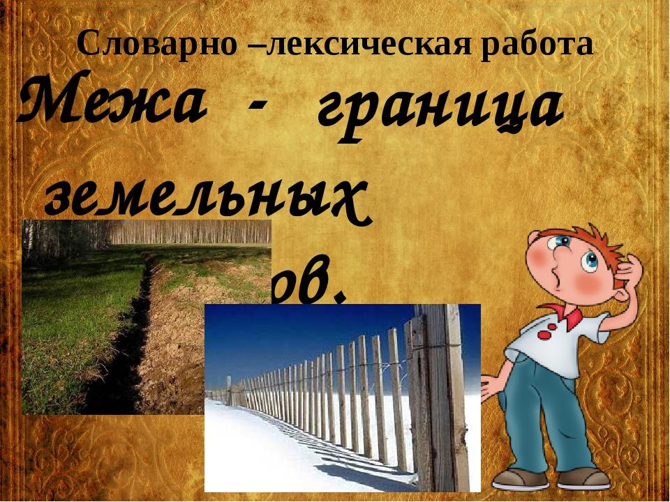Словарно –лексическая работа Межа - граница земельных участков.