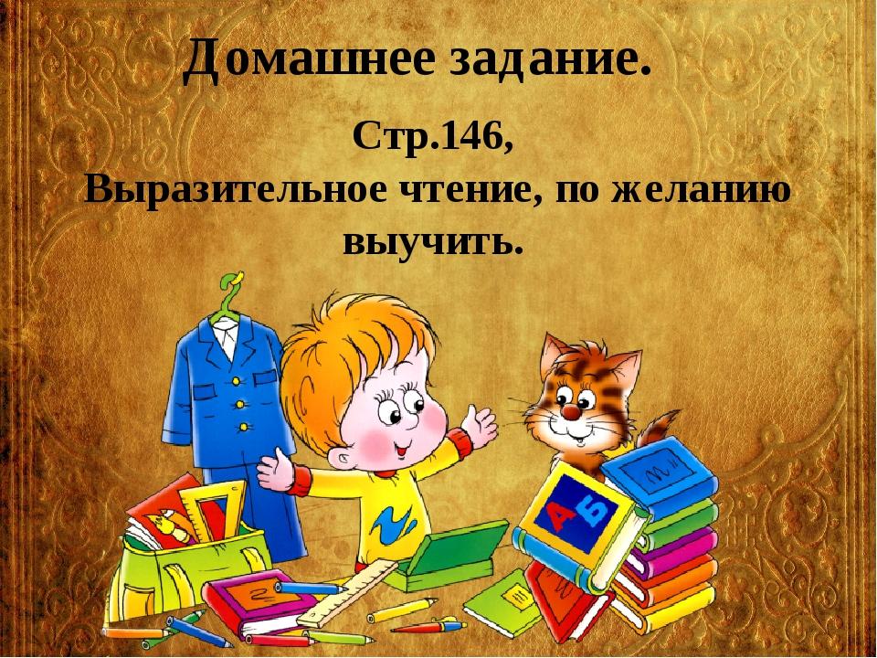 Домашнее задание. Стр.146, Выразительное чтение, по желанию выучить.