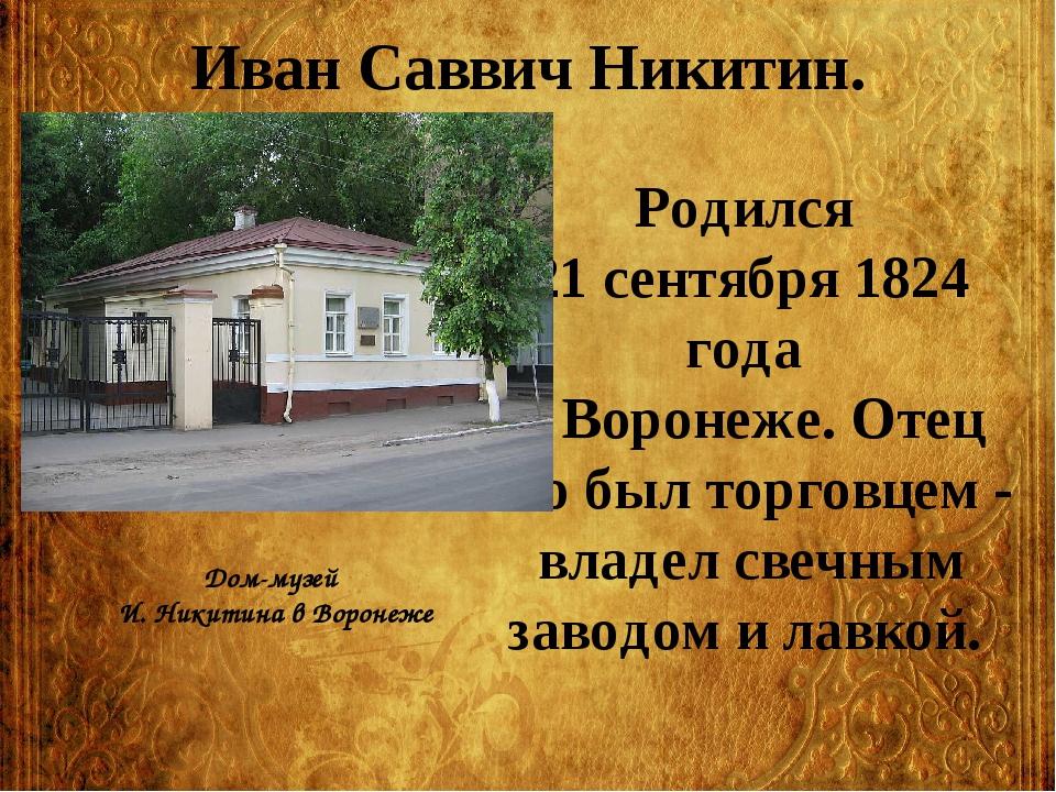 Иван Саввич Никитин. Родился 21 сентября 1824 года в Воронеже. Отец его был т...