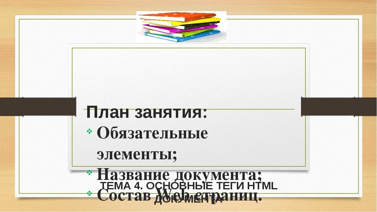 ТЕМА 4. ОСНОВНЫЕ ТЕГИ HTML ДОКУМЕНТА План занятия: Обязательные элементы; На...