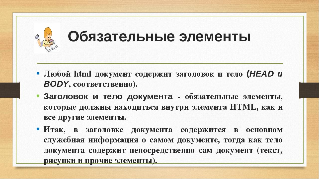 Обязательные элементы Любой html документ содержит заголовок и тело (HEAD и B...