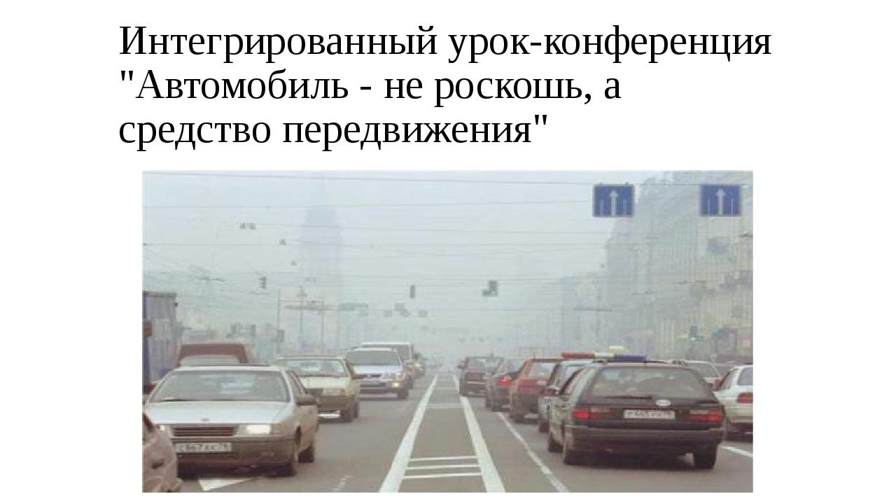 """Интегрированный урок-конференция """"Автомобиль - не роскошь, а средство передви..."""