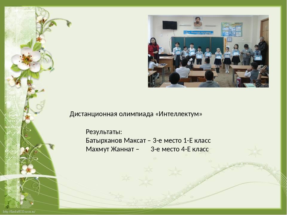 Дистанционная олимпиада «Интеллектум» Результаты: Батырханов Максат – 3-е мес...