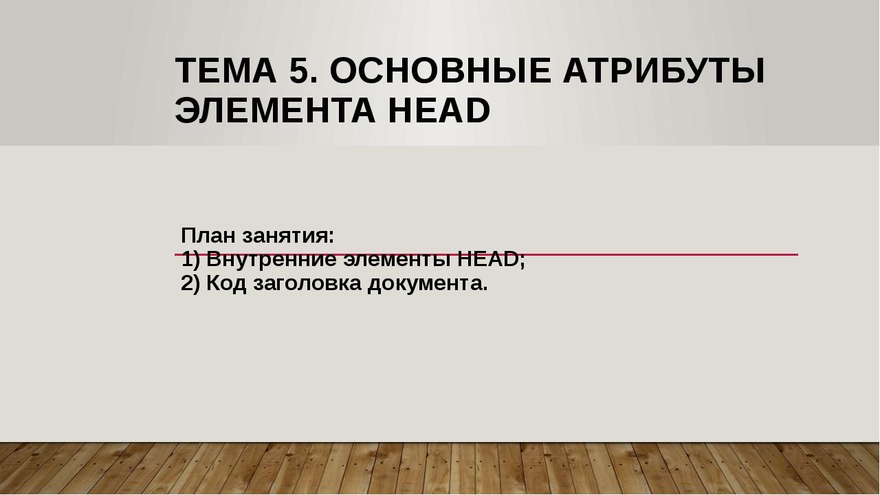 ТЕМА 5. ОСНОВНЫЕ АТРИБУТЫ ЭЛЕМЕНТА HEAD План занятия: 1) Внутренние элементы...