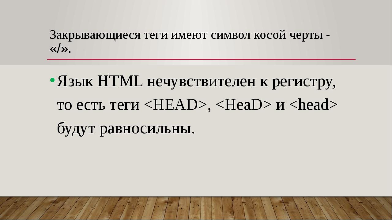 Закрывающиеся теги имеют символ косой черты - «/». Язык HTML нечувствителен к...