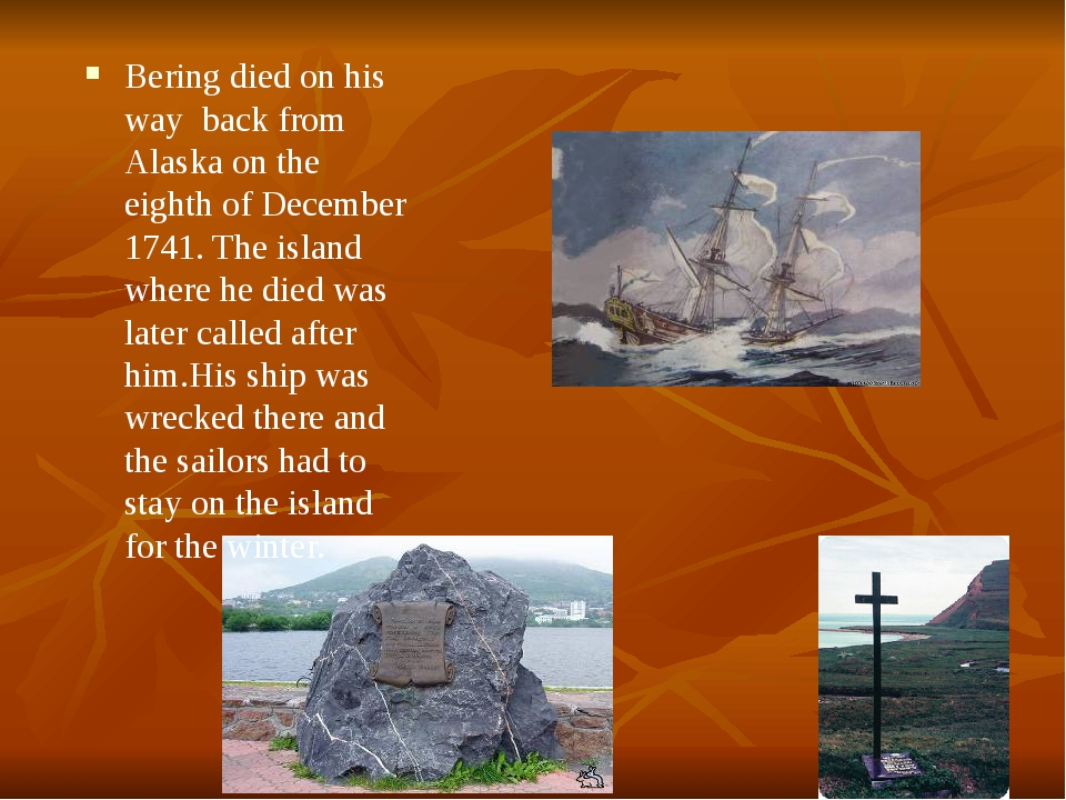 Bering died on his way back from Alaska on the eighth of December 1741. The...