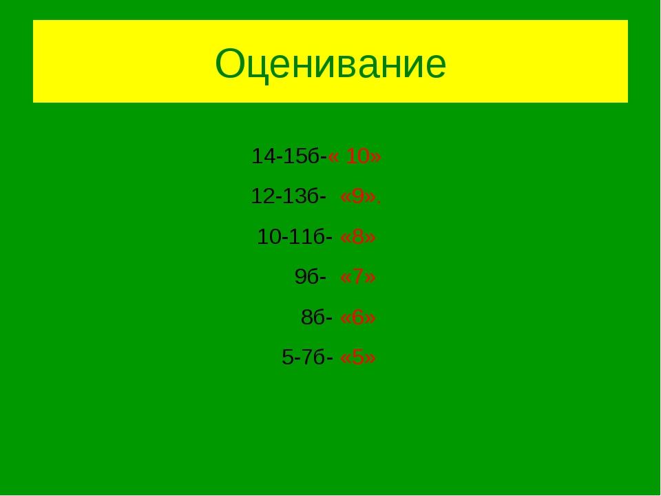 Оценивание 14-15б-« 10» 12-13б- «9». 10-11б- «8» 9б- «7» 8б- «6» 5-7б- «5»