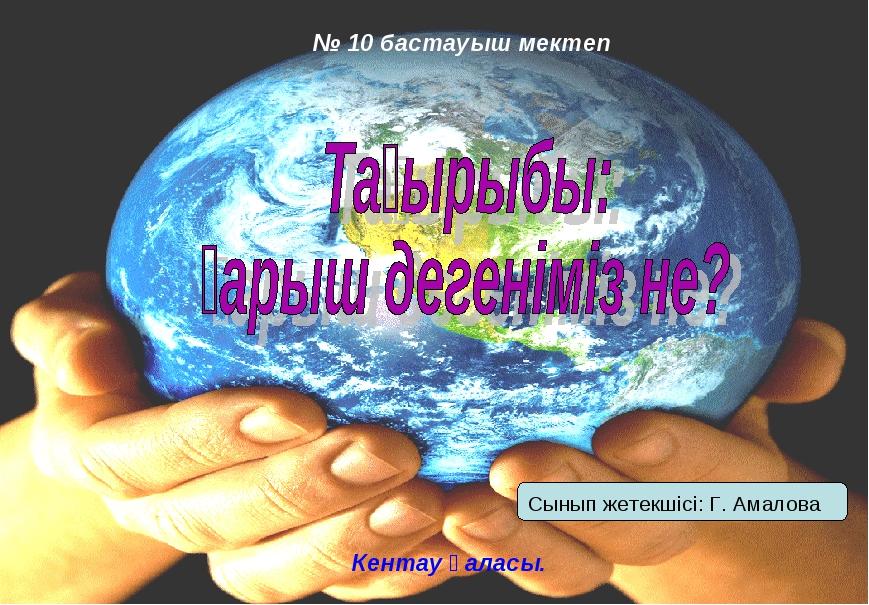 № 10 бастауыш мектеп Кентау қаласы. Сынып жетекшісі: Г. Амалова