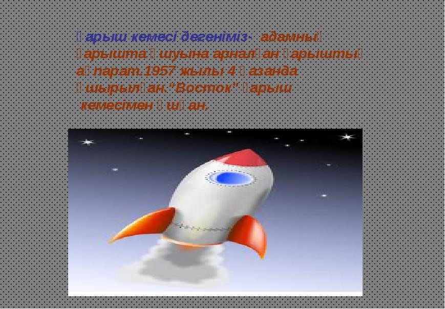 Ғарыш кемесі дегеніміз- адамның ғарышта ұшуына арналған ғарыштық ақпарат.1957...