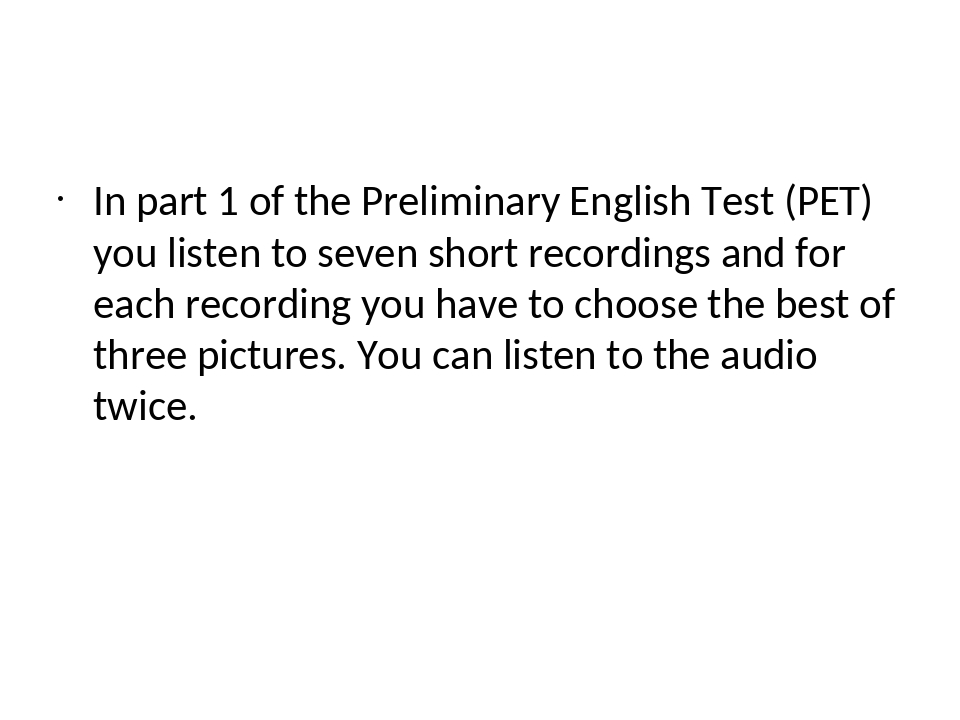 In part 1 of the Preliminary English Test (PET) you listen to seven short re...