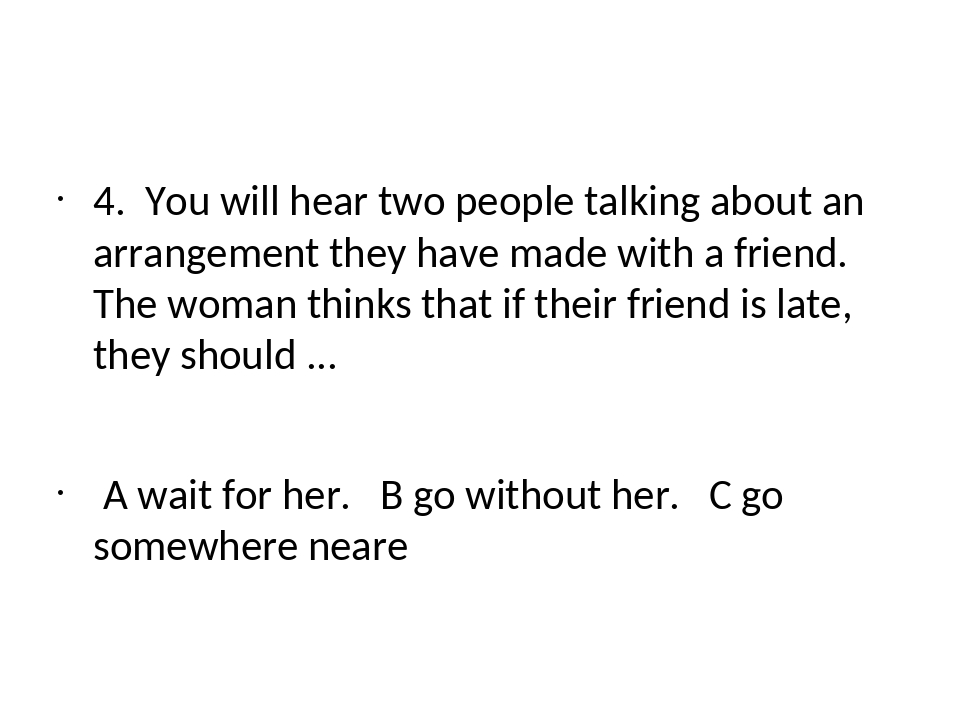 4. You will hear two people talking about an arrangement they have made with...