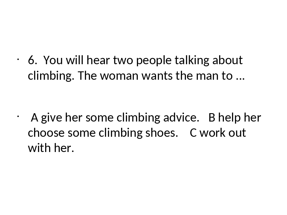 6. You will hear two people talking about climbing. The woman wants the man...