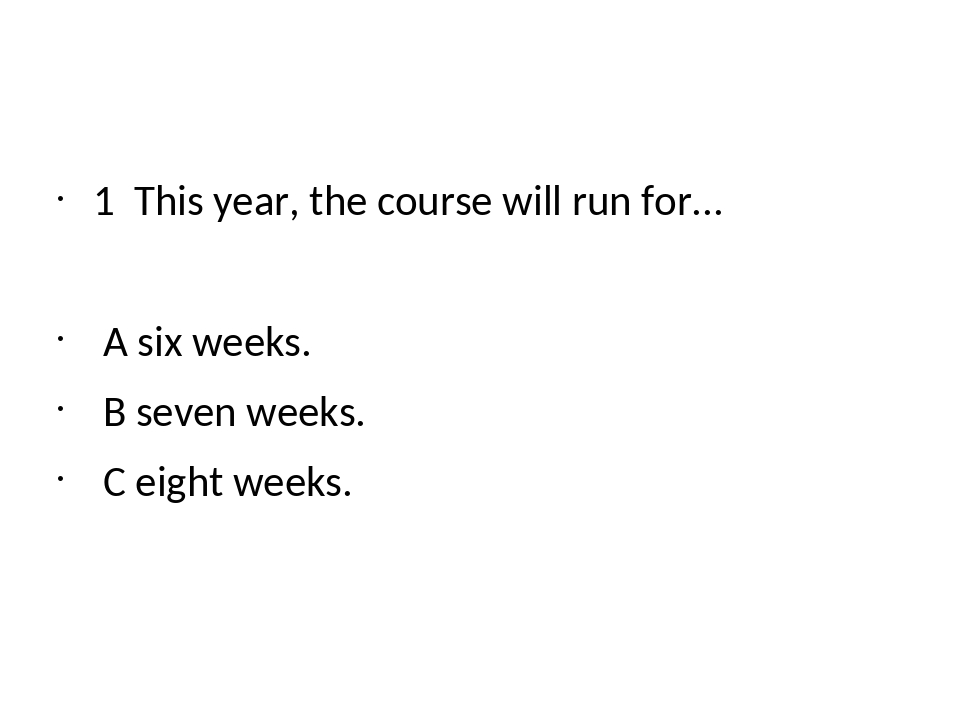 1 This year, the course will run for... A six weeks. B seven weeks. C eight...