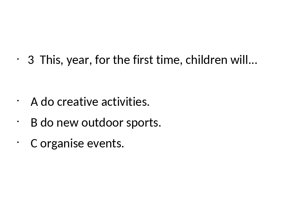 3 This, year, for the first time, children will... A do creative activities....
