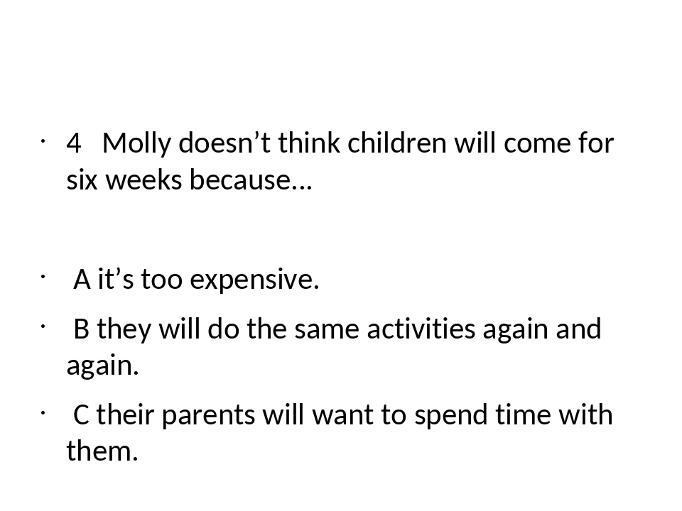 4 Molly doesn't think children will come for six weeks because... A it's too...