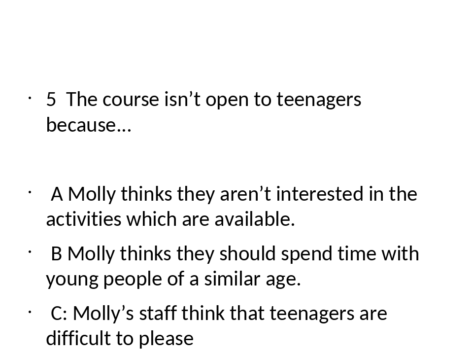 5 The course isn't open to teenagers because... A Molly thinks they aren't i...