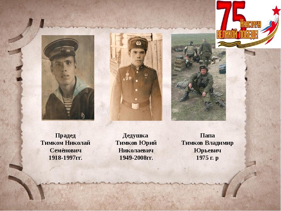 Прадед Тимком Николай Семёнович 1918-1997гг. Дедушка Тимков Юрий Николаевич...