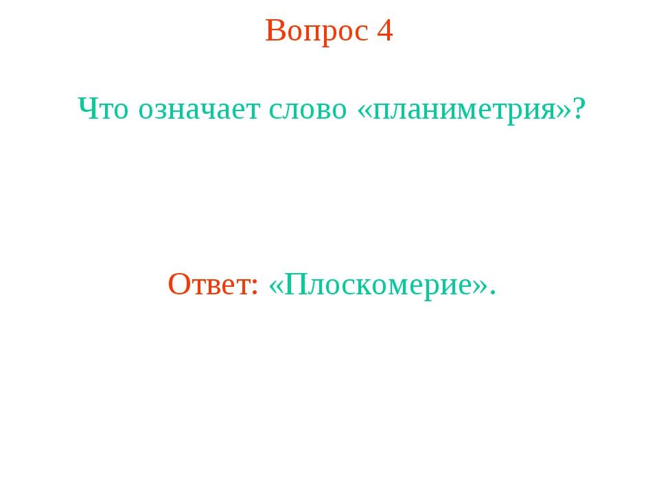 Вопрос 4 Что означает слово «планиметрия»? Ответ: «Плоскомерие».