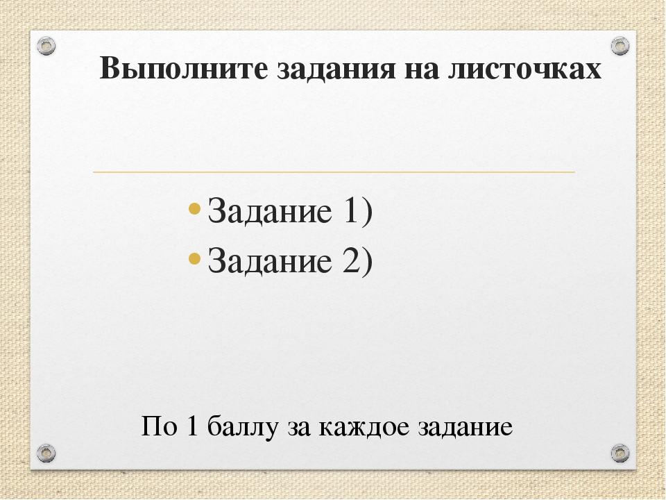 Выполните задания на листочках Задание 1) Задание 2) По 1 баллу за каждое зад...