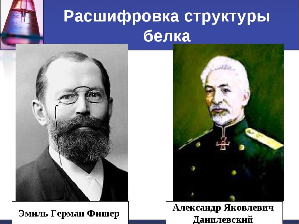 Расшифровка структуры белка Эмиль Герман Фишер Александр Яковлевич Данилевский