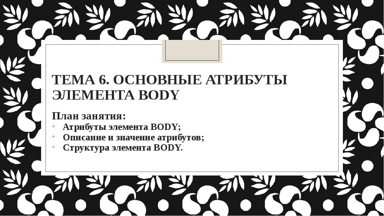 ТЕМА 6. ОСНОВНЫЕ АТРИБУТЫ ЭЛЕМЕНТА BODY План занятия: Атрибуты элемента BODY...