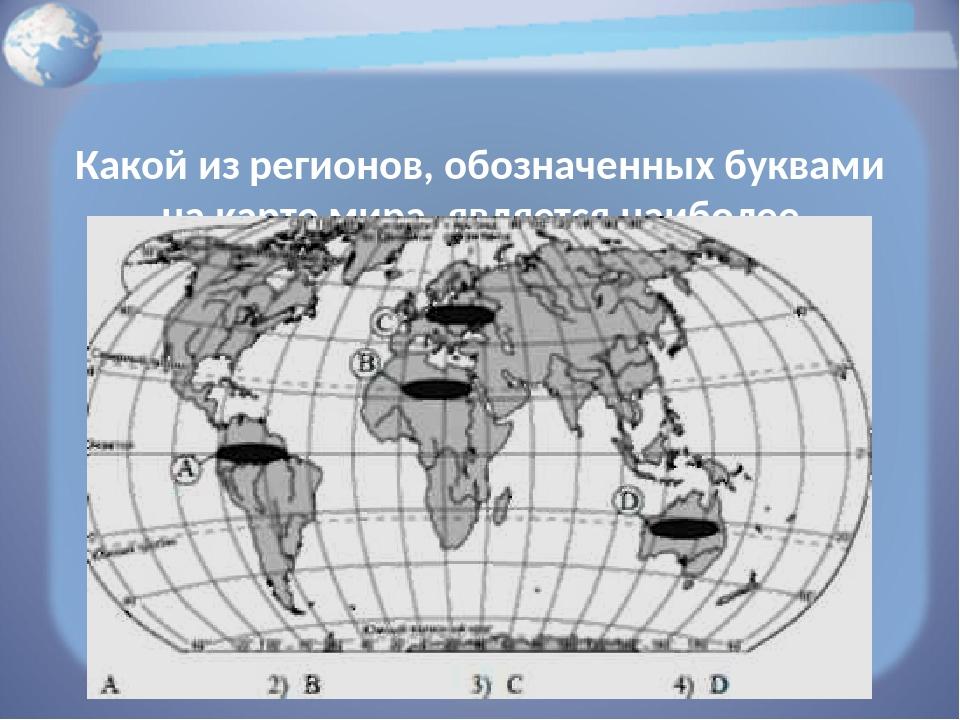 Какой из регионов, обозначенных буквами на карте мира, является наиболее гус...