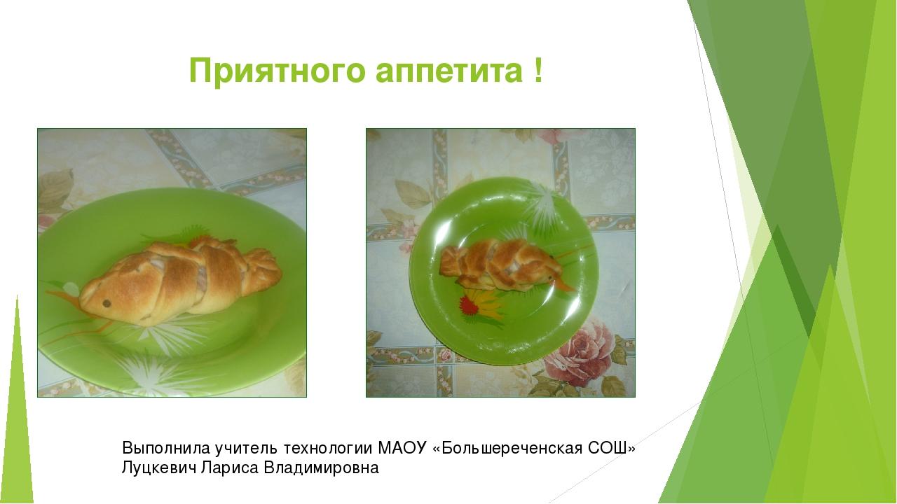 Приятного аппетита ! Выполнила учитель технологии МАОУ «Большереченская СОШ»...