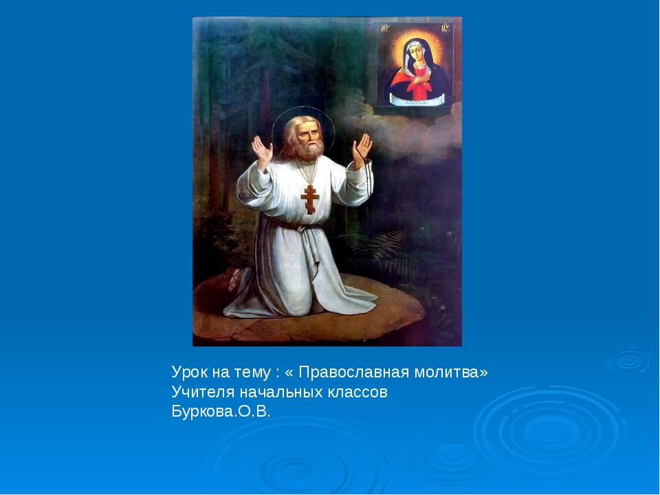 Урок на тему : « Православная молитва» Учителя начальных классов Буркова.О.В.