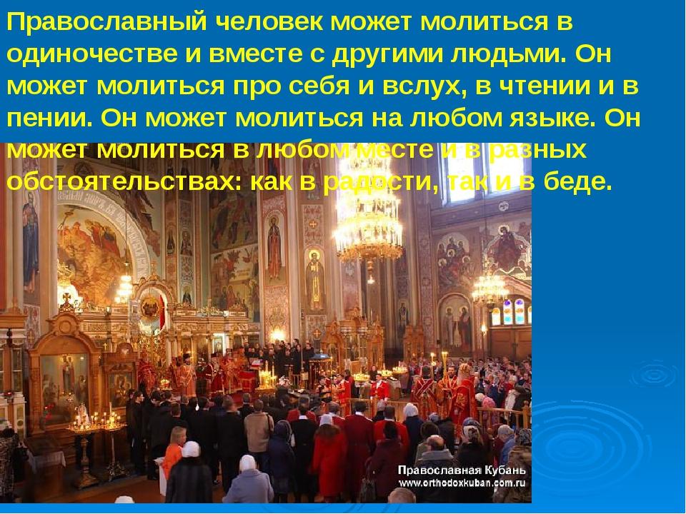 Православный человек может молиться в одиночестве и вместе с другими людьми....