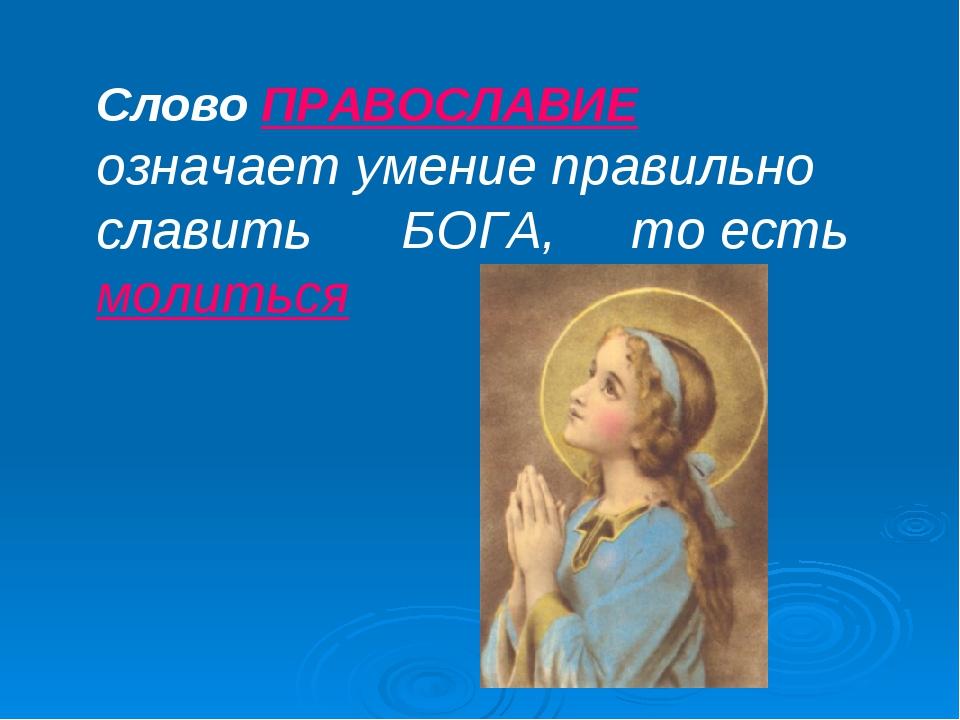 Слово ПРАВОСЛАВИЕ означает умение правильно славить БОГА, то есть молиться