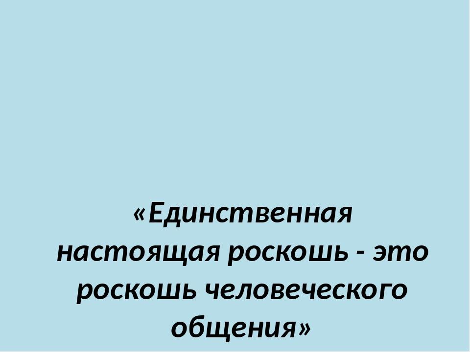 «Единственная настоящая роскошь - это роскошь человеческого общения» Антуан...