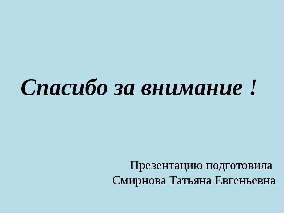 Спасибо за внимание ! Презентацию подготовила Смирнова Татьяна Евгеньевна