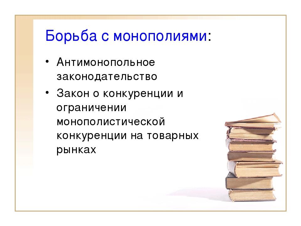 Борьба с монополиями: Антимонопольное законодательство Закон о конкуренции и...