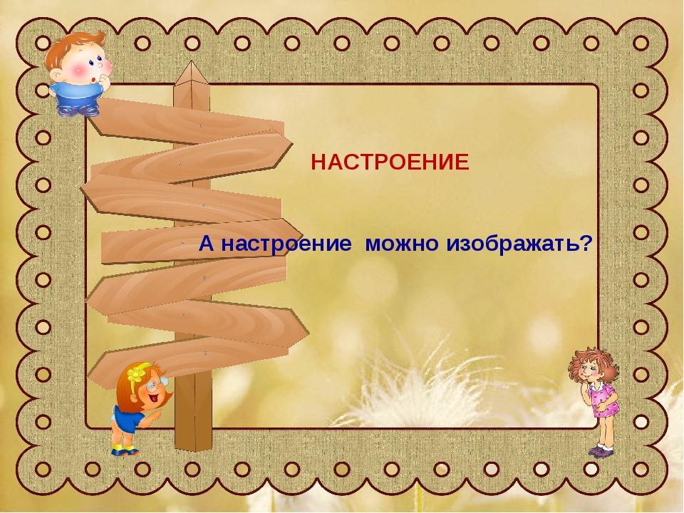 настроение А настроение строить можно? НАСТРОЕНИЕ А настроение можно изобража...