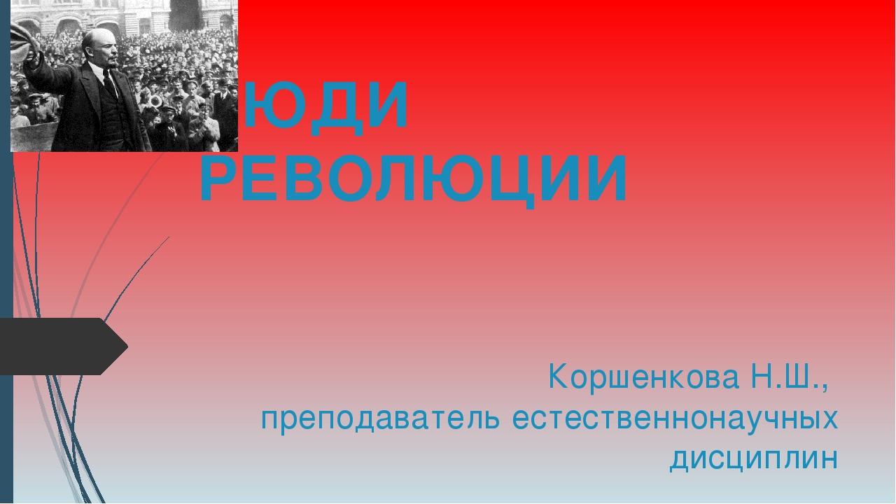 ЛЮДИ РЕВОЛЮЦИИ Коршенкова Н.Ш., преподаватель естественнонаучных дисциплин