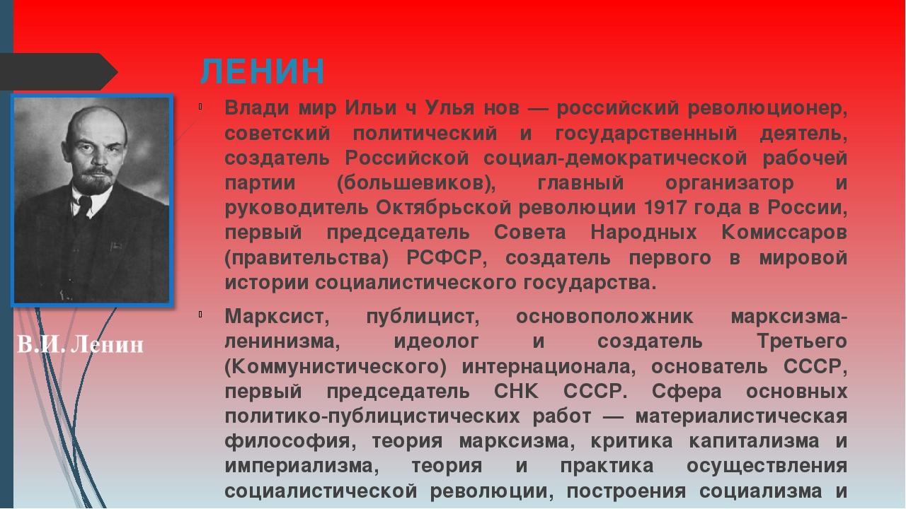 ЛЕНИН Влади́мир Ильи́ч Улья́нов — российский революционер, советский политиче...
