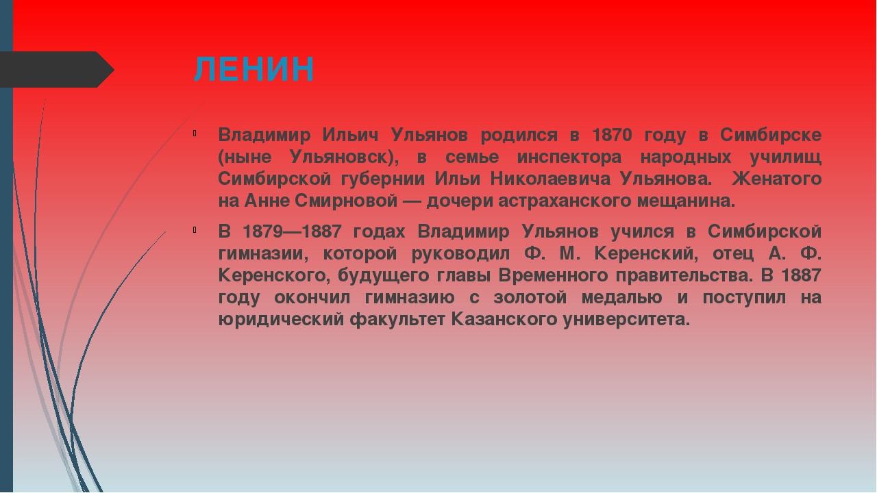 ЛЕНИН Владимир Ильич Ульянов родился в 1870 году в Симбирске (ныне Ульяновск)...