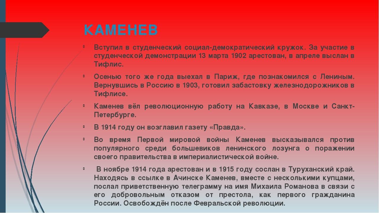 КАМЕНЕВ Вступил в студенческий социал-демократический кружок. За участие в ст...
