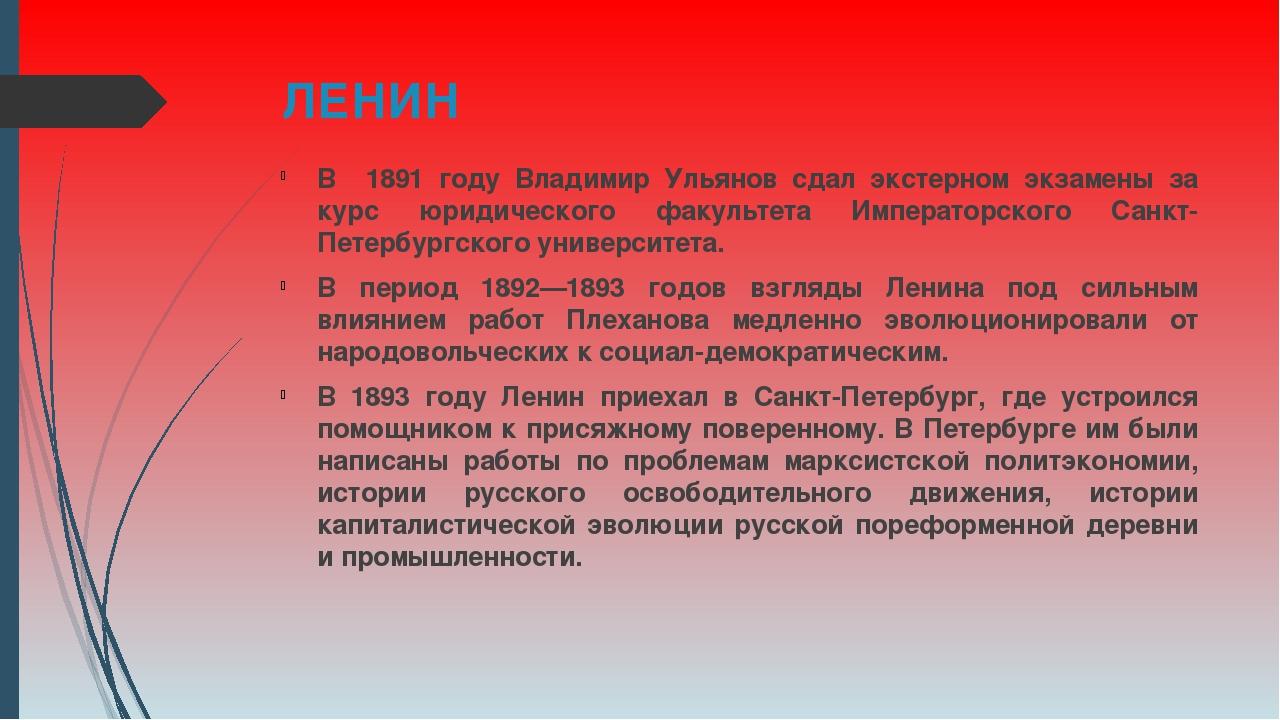 ЛЕНИН В 1891 году Владимир Ульянов сдал экстерном экзамены за курс юридическо...