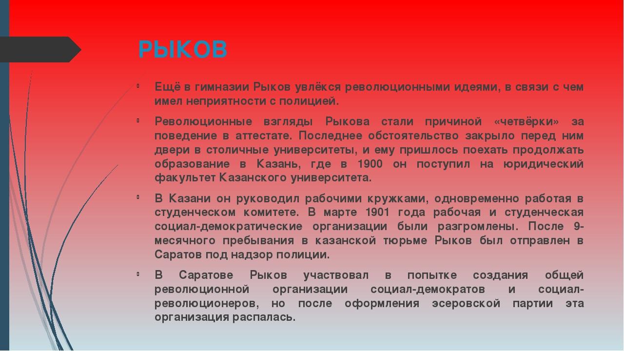 РЫКОВ Ещё в гимназии Рыков увлёкся революционными идеями, в связи с чем имел...