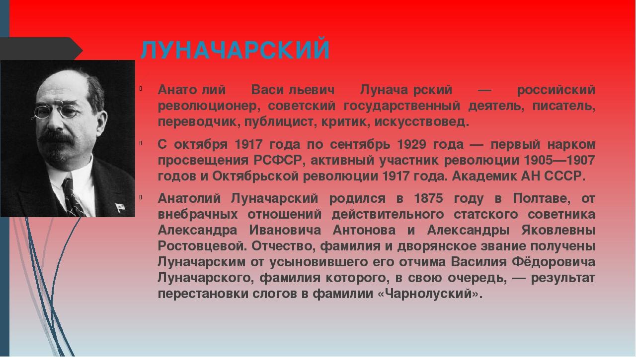 ЛУНАЧАРСКИЙ Анато́лий Васи́льевич Лунача́рский — российский революционер, сов...