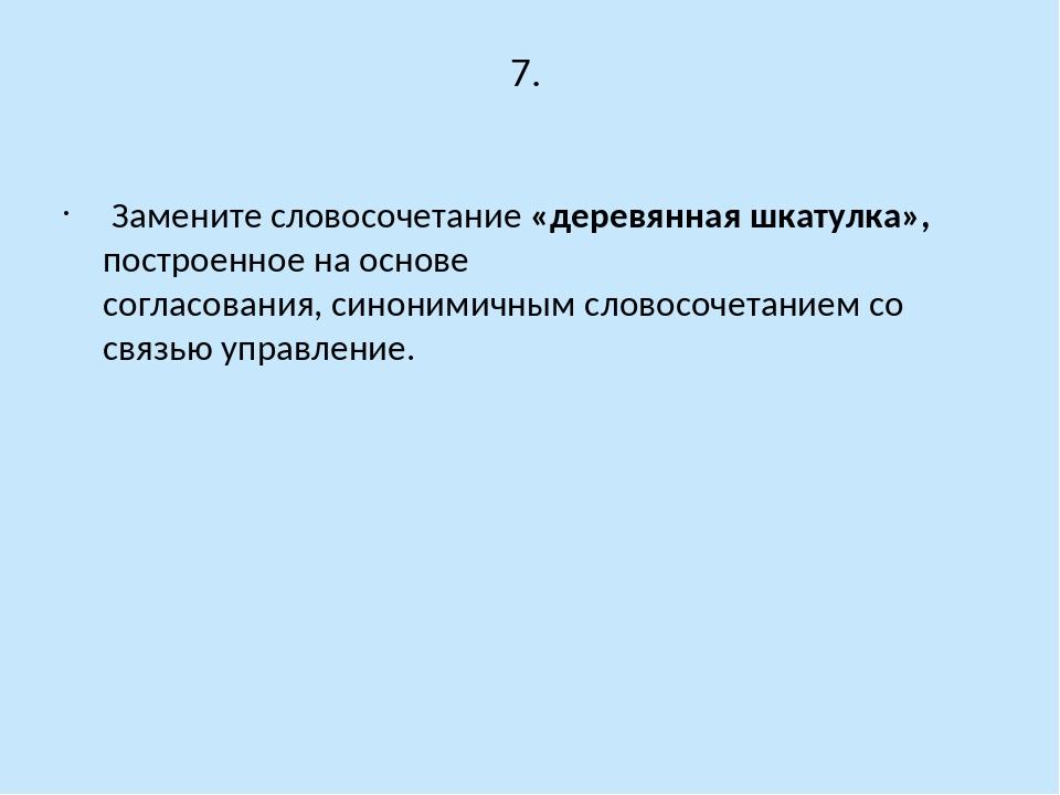 7. Замените словосочетание «деревянная шкатулка», построенное на основе согла...