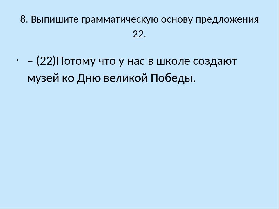 8. Выпишите грамматическую основу предложения 22. – (22)Потому что у нас в шк...