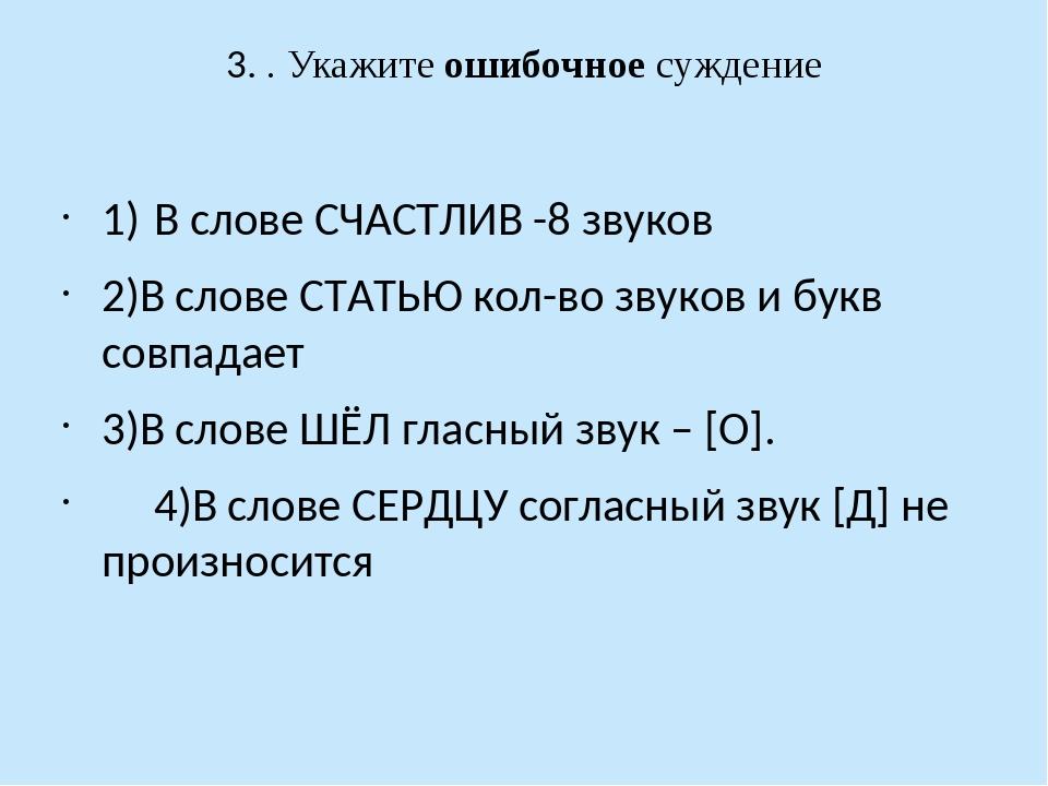 3. . Укажите ошибочное суждение 1)В слове СЧАСТЛИВ -8 звуков 2)В слове СТАТ...