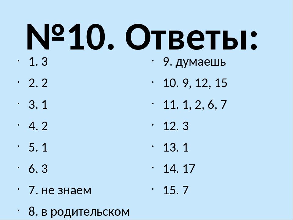 №10. Ответы: 1. 3 2. 2 3. 1 4. 2 5. 1 6. 3 7. не знаем 8. в родительском доме...