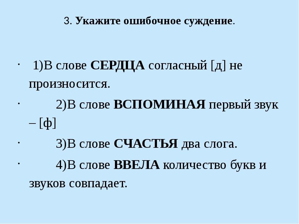 3. Укажите ошибочное суждение. 1)В слове СЕРДЦА согласный [д] не произносится...