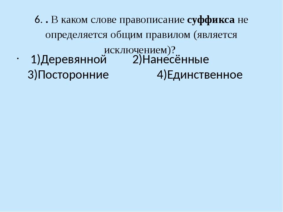 6. . В каком слове правописание суффикса не определяется общим правилом (явля...