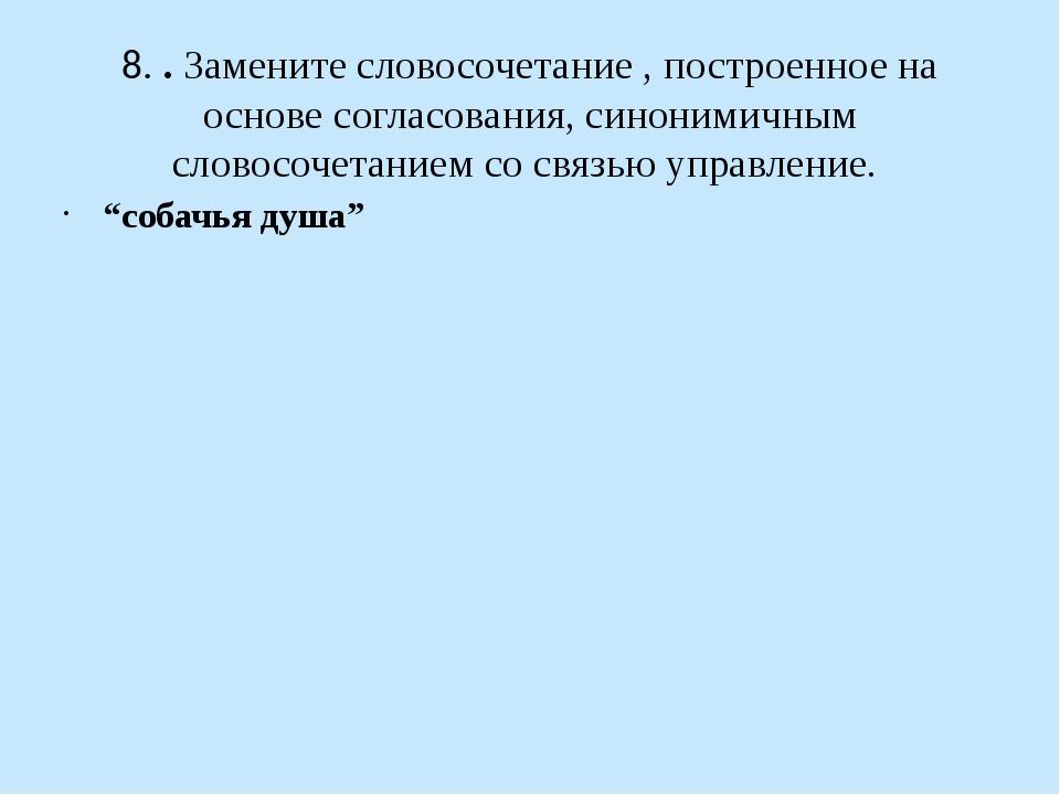 8. . Замените словосочетание , построенное на основе согласования, синонимичн...