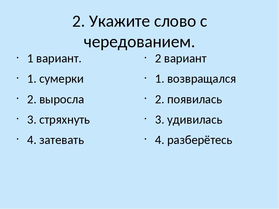 2. Укажите слово с чередованием. 1 вариант. 1. сумерки 2. выросла 3. стряхнут...